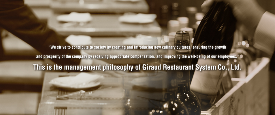 """We strive to contribute to society by creating and introducing new culinary cultures, ensuring the growth and prosperity of the company by receiving appropriate compensation, and improving the well-being of our employees.""This is the management philosophy of Giraud Restaurant System Co., Ltd."